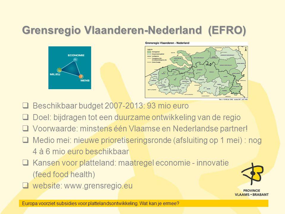 Europa voorziet subsidies voor plattelandsontwikkeling. Wat kan je ermee? Grensregio Vlaanderen-Nederland (EFRO)  Beschikbaar budget 2007-2013: 93 mi