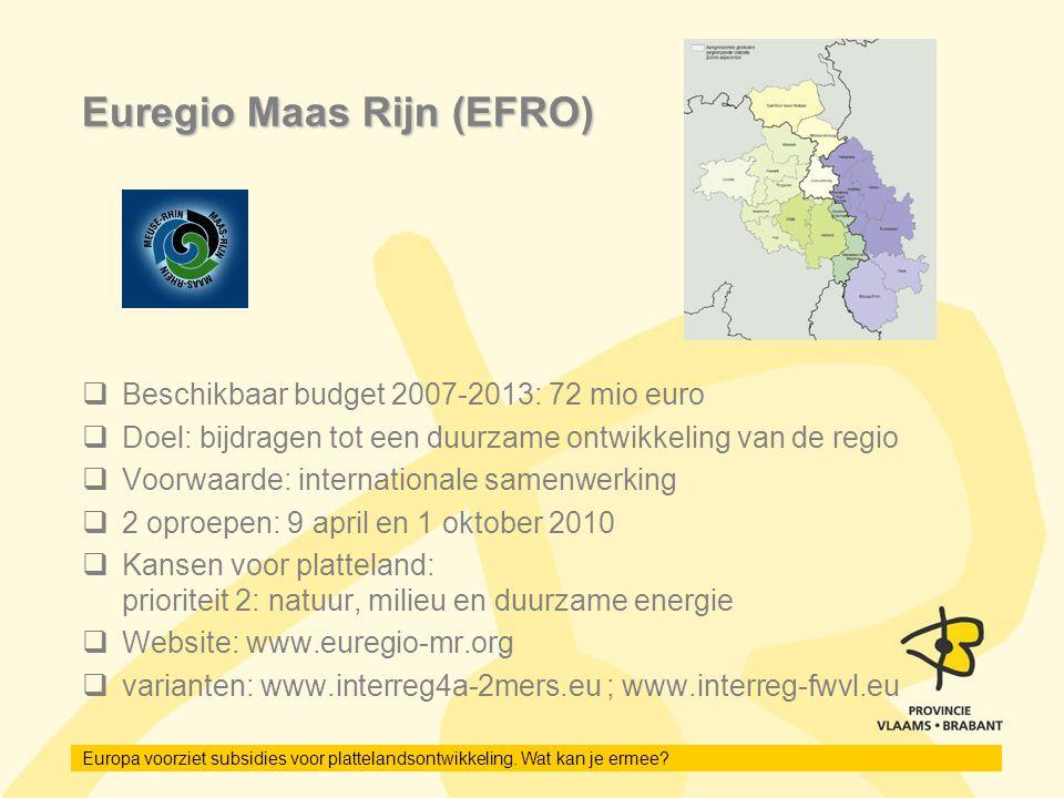 Europa voorziet subsidies voor plattelandsontwikkeling. Wat kan je ermee? Euregio Maas Rijn (EFRO)  Beschikbaar budget 2007-2013: 72 mio euro  Doel: