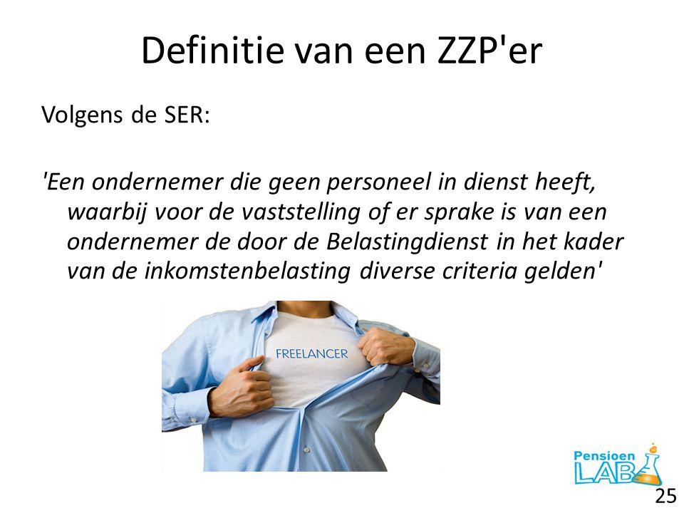 Definitie van een ZZP'er Volgens de SER: 'Een ondernemer die geen personeel in dienst heeft, waarbij voor de vaststelling of er sprake is van een onde
