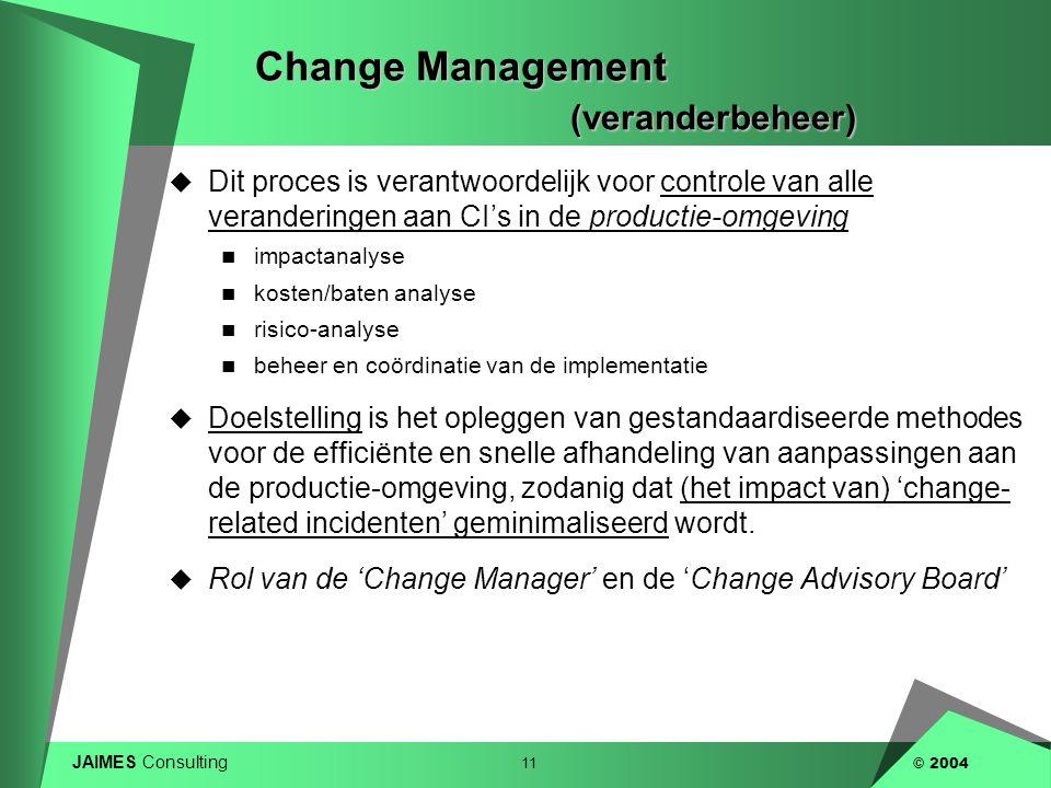 JAIMES Consulting 11 © 2004 Change Management (veranderbeheer)  Dit proces is verantwoordelijk voor controle van alle veranderingen aan CI's in de pr