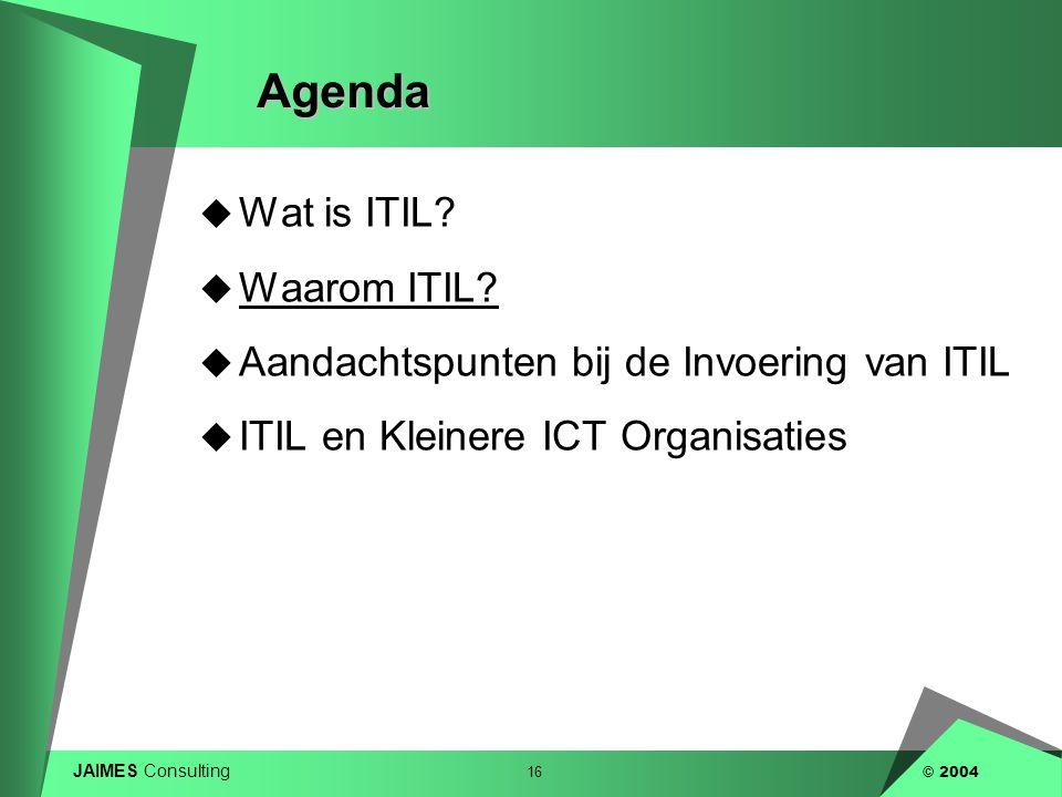 JAIMES Consulting 16 © 2004Agenda  Wat is ITIL?  Waarom ITIL?  Aandachtspunten bij de Invoering van ITIL  ITIL en Kleinere ICT Organisaties