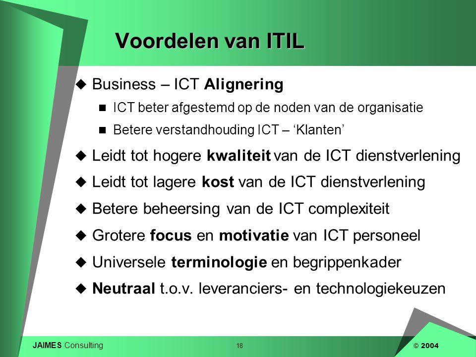 JAIMES Consulting 18 © 2004 Voordelen van ITIL  Business – ICT Alignering  ICT beter afgestemd op de noden van de organisatie  Betere verstandhoudi