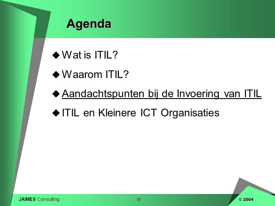 JAIMES Consulting 19 © 2004Agenda  Wat is ITIL?  Waarom ITIL?  Aandachtspunten bij de Invoering van ITIL  ITIL en Kleinere ICT Organisaties