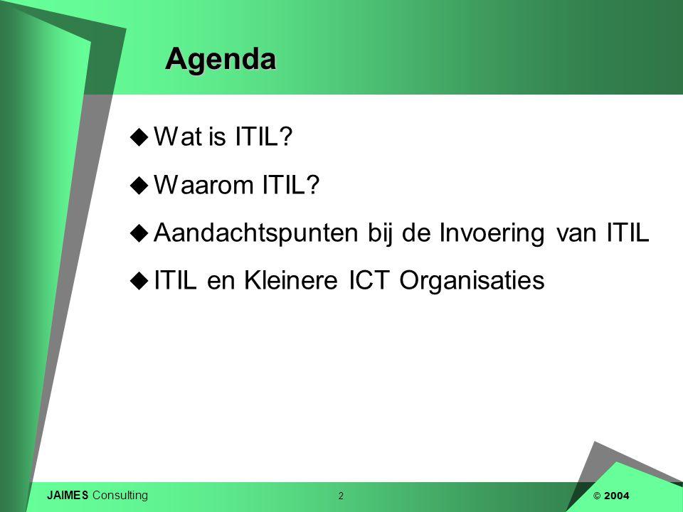 JAIMES Consulting 2 © 2004Agenda  Wat is ITIL?  Waarom ITIL?  Aandachtspunten bij de Invoering van ITIL  ITIL en Kleinere ICT Organisaties