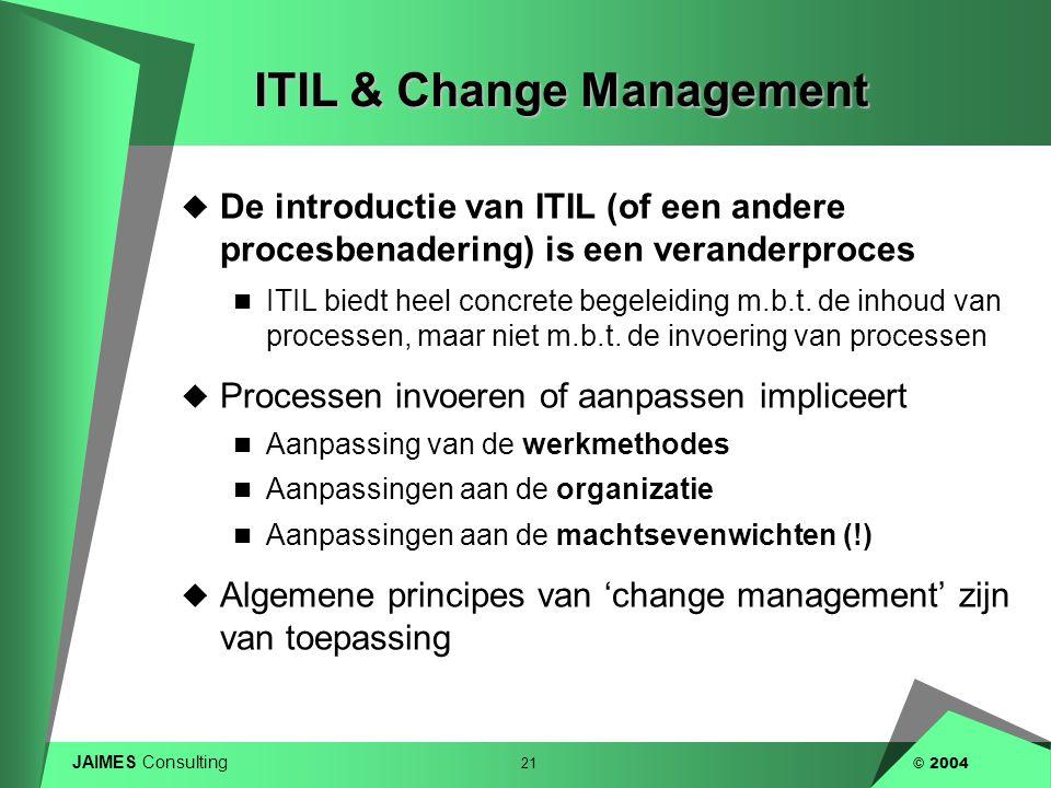 JAIMES Consulting 21 © 2004 ITIL & Change Management  De introductie van ITIL (of een andere procesbenadering) is een veranderproces  ITIL biedt hee
