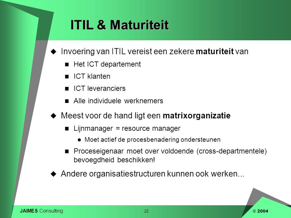 JAIMES Consulting 22 © 2004 ITIL & Maturiteit  Invoering van ITIL vereist een zekere maturiteit van  Het ICT departement  ICT klanten  ICT leveran