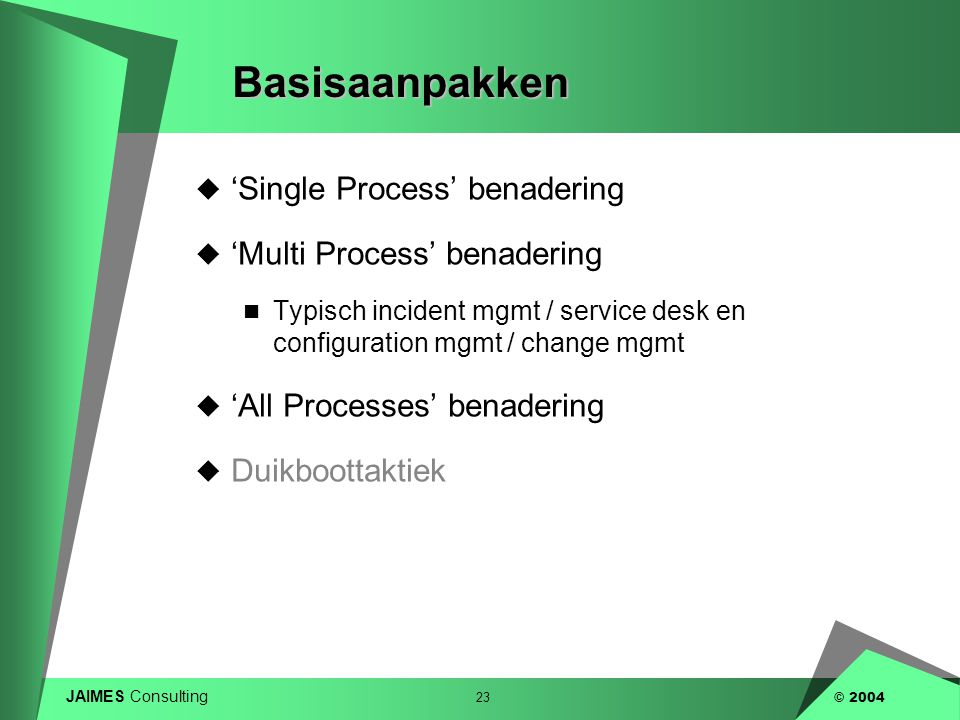 JAIMES Consulting 23 © 2004Basisaanpakken  'Single Process' benadering  'Multi Process' benadering  Typisch incident mgmt / service desk en configuration mgmt / change mgmt  'All Processes' benadering  Duikboottaktiek