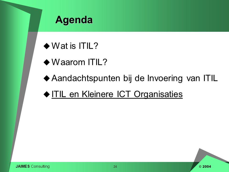 JAIMES Consulting 24 © 2004Agenda  Wat is ITIL?  Waarom ITIL?  Aandachtspunten bij de Invoering van ITIL  ITIL en Kleinere ICT Organisaties