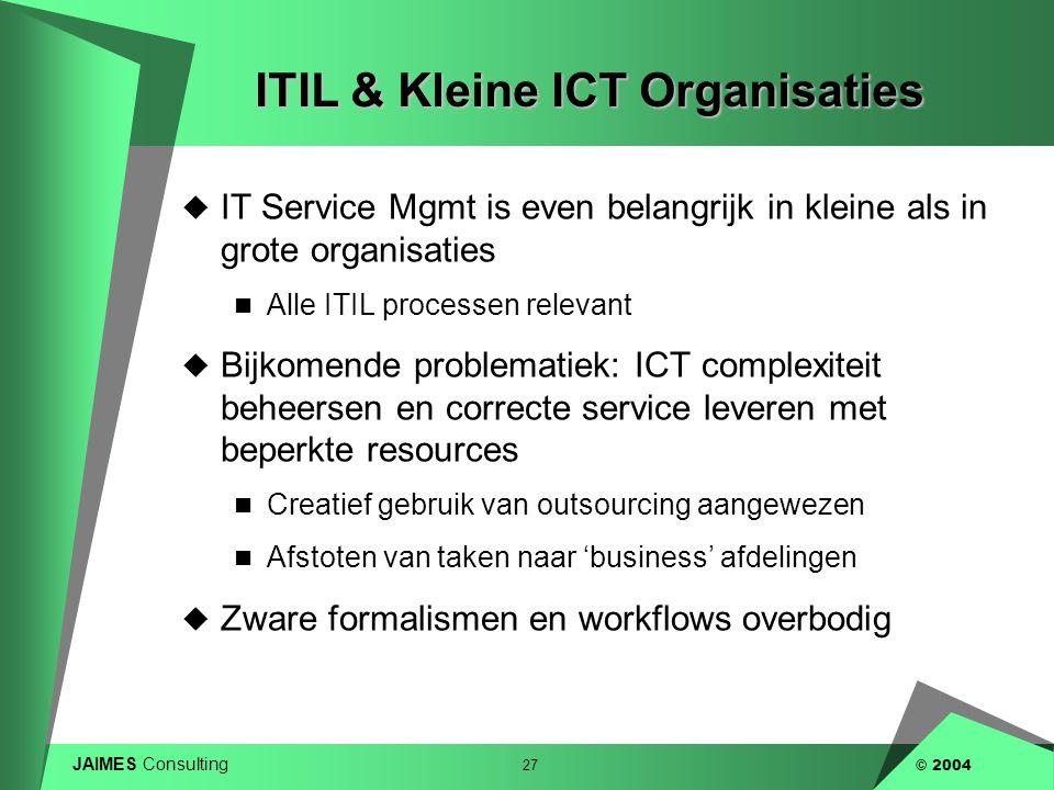 JAIMES Consulting 27 © 2004 ITIL & Kleine ICT Organisaties  IT Service Mgmt is even belangrijk in kleine als in grote organisaties  Alle ITIL proces