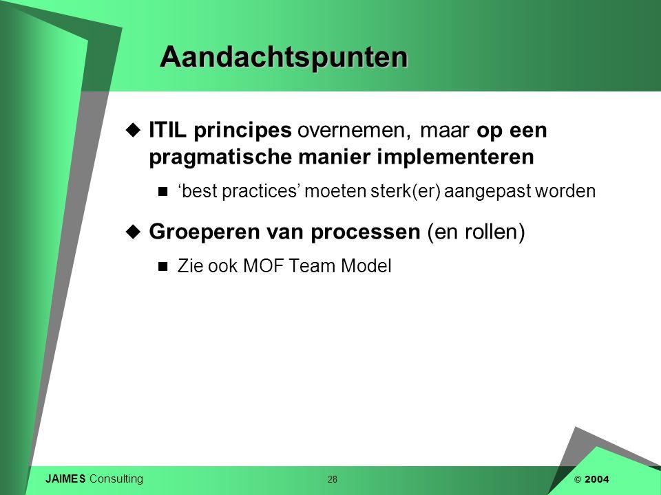 JAIMES Consulting 28 © 2004Aandachtspunten  ITIL principes overnemen, maar op een pragmatische manier implementeren  'best practices' moeten sterk(e