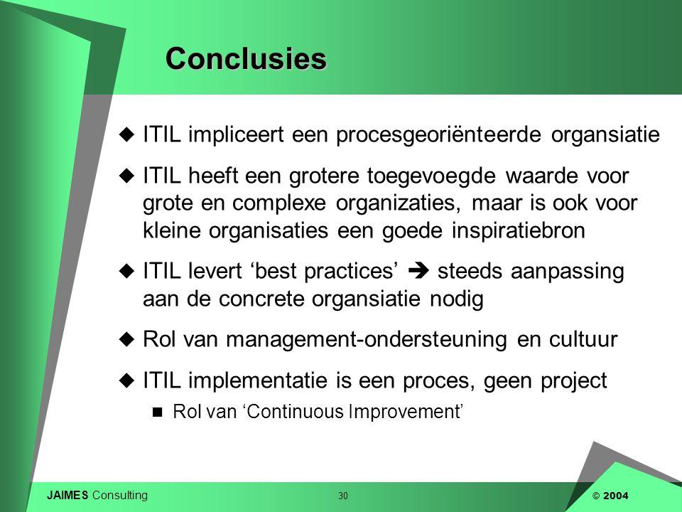 JAIMES Consulting 30 © 2004Conclusies  ITIL impliceert een procesgeoriënteerde organsiatie  ITIL heeft een grotere toegevoegde waarde voor grote en