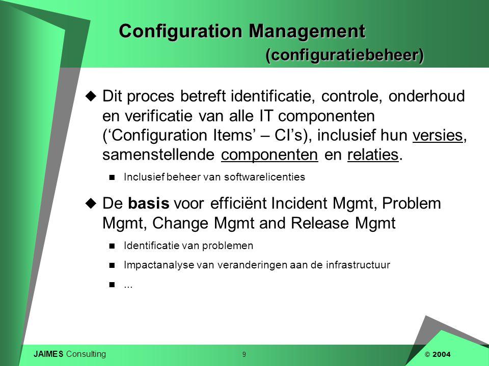 JAIMES Consulting 9 © 2004 Configuration Management (configuratiebeheer)  Dit proces betreft identificatie, controle, onderhoud en verificatie van al