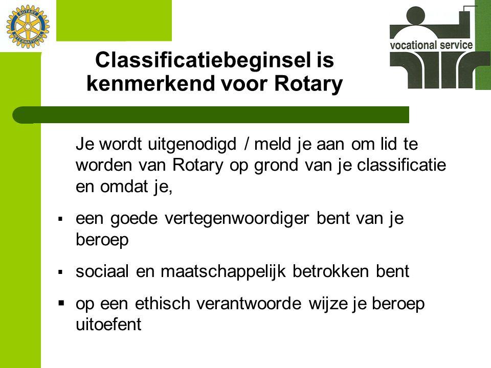 Classificatiebeginsel is kenmerkend voor Rotary Je wordt uitgenodigd / meld je aan om lid te worden van Rotary op grond van je classificatie en omdat je,  een goede vertegenwoordiger bent van je beroep  sociaal en maatschappelijk betrokken bent  op een ethisch verantwoorde wijze je beroep uitoefent