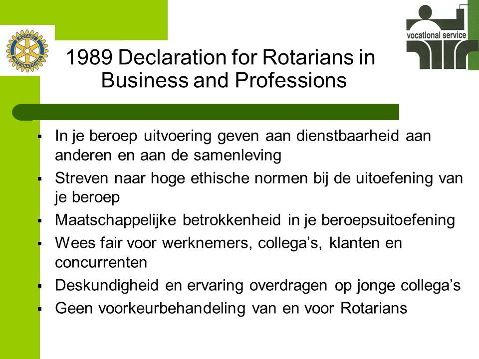 1989 Declaration for Rotarians in Business and Professions  In je beroep uitvoering geven aan dienstbaarheid aan anderen en aan de samenleving  Streven naar hoge ethische normen bij de uitoefening van je beroep  Maatschappelijke betrokkenheid in je beroepsuitoefening  Wees fair voor werknemers, collega's, klanten en concurrenten  Deskundigheid en ervaring overdragen op jonge collega's  Geen voorkeurbehandeling van en voor Rotarians