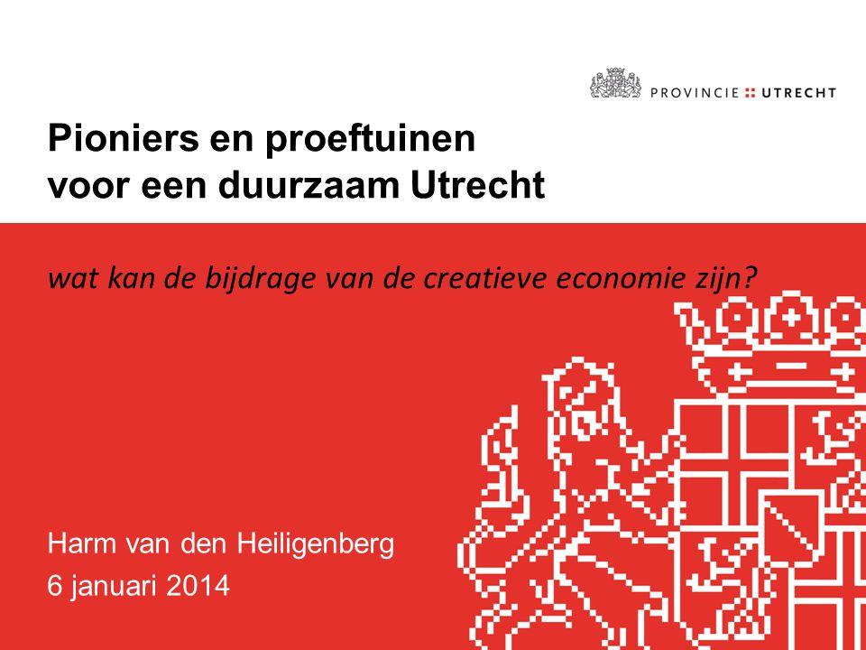 Pioniers en proeftuinen voor een duurzaam Utrecht Harm van den Heiligenberg 6 januari 2014 wat kan de bijdrage van de creatieve economie zijn?