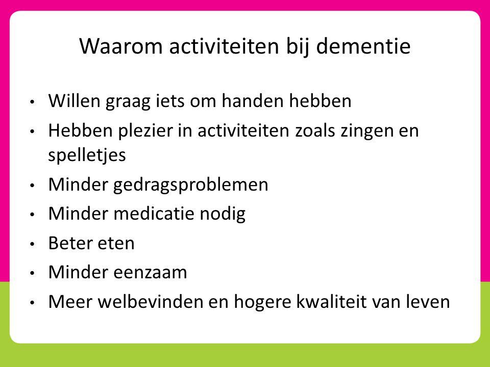 Waarom activiteiten bij dementie • Willen graag iets om handen hebben • Hebben plezier in activiteiten zoals zingen en spelletjes • Minder gedragsprob