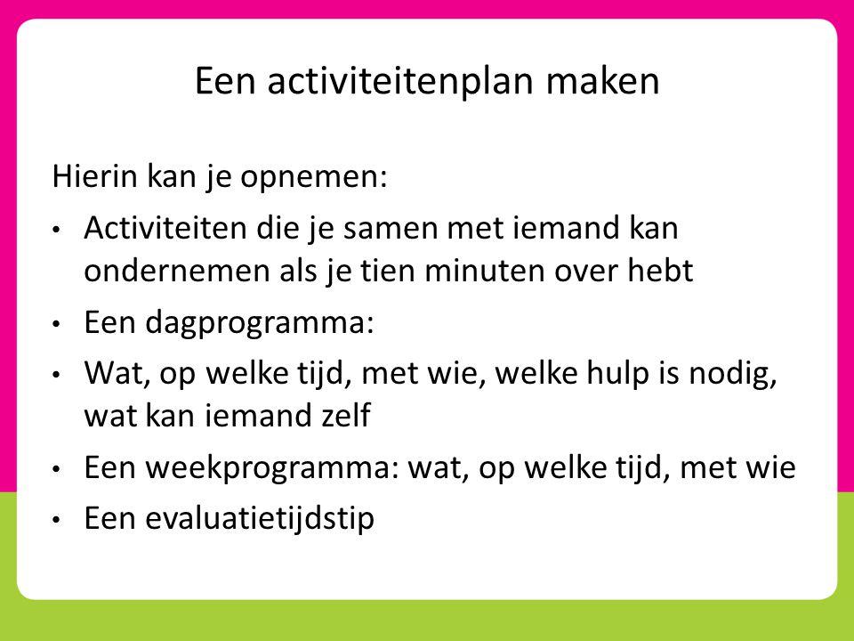 Een activiteitenplan maken Hierin kan je opnemen: • Activiteiten die je samen met iemand kan ondernemen als je tien minuten over hebt • Een dagprogram