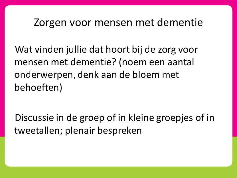 Zorgen voor mensen met dementie Wat vinden jullie dat hoort bij de zorg voor mensen met dementie? (noem een aantal onderwerpen, denk aan de bloem met