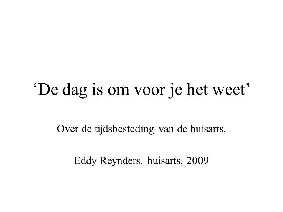 'De dag is om voor je het weet' Over de tijdsbesteding van de huisarts. Eddy Reynders, huisarts, 2009