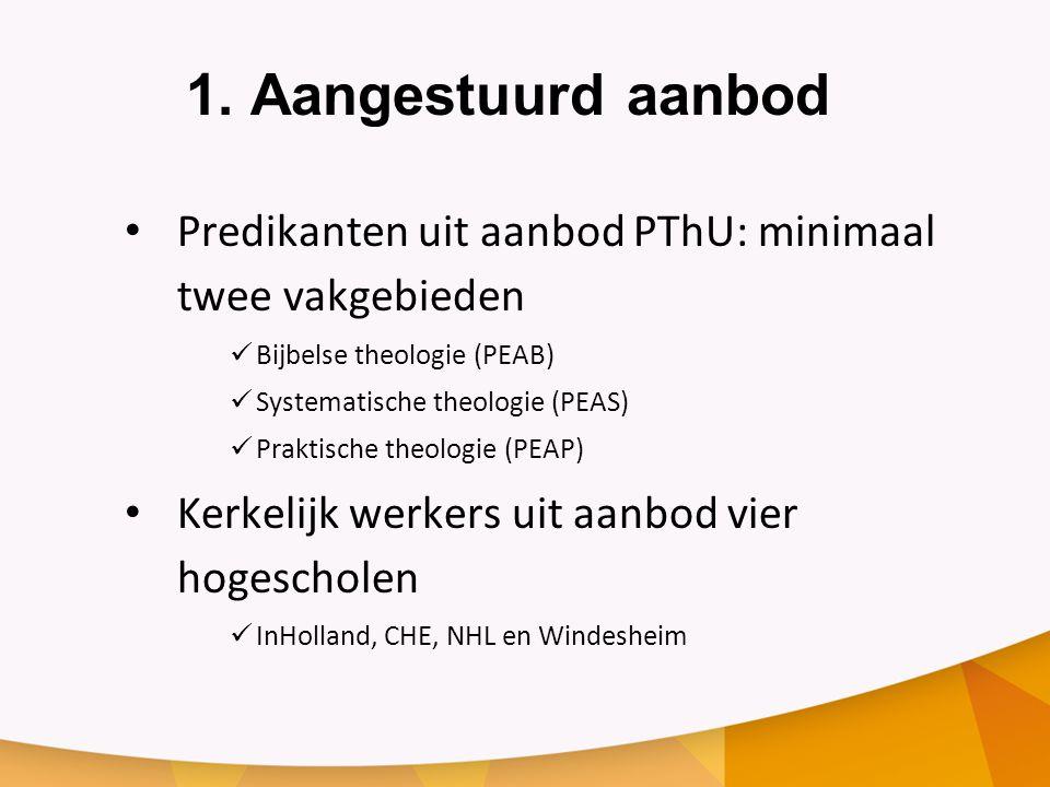 1. Aangestuurd aanbod • Predikanten uit aanbod PThU: minimaal twee vakgebieden  Bijbelse theologie (PEAB)  Systematische theologie (PEAS)  Praktisc