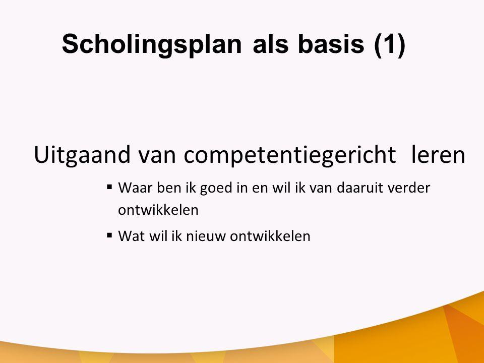 Scholingsplan als basis (1) Uitgaand van competentiegericht leren  Waar ben ik goed in en wil ik van daaruit verder ontwikkelen  Wat wil ik nieuw ontwikkelen