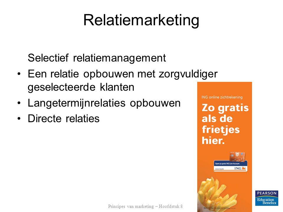 Relatiemarketing Selectief relatiemanagement •Een relatie opbouwen met zorgvuldiger geselecteerde klanten •Langetermijnrelaties opbouwen •Directe relaties Principes van marketing – Hoofdstuk 8