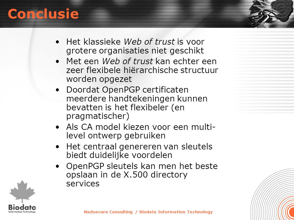 Nedsecure Consulting / Biodata Information Technology Conclusie •Het klassieke Web of trust is voor grotere organisaties niet geschikt •Met een Web of