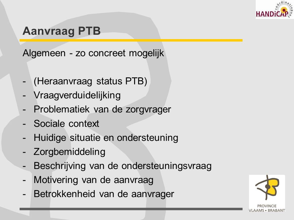 Aanvraag PTB Algemeen - zo concreet mogelijk -(Heraanvraag status PTB) -Vraagverduidelijking -Problematiek van de zorgvrager -Sociale context -Huidige