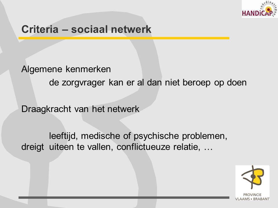 Criteria – sociaal netwerk Algemene kenmerken de zorgvrager kan er al dan niet beroep op doen Draagkracht van het netwerk leeftijd, medische of psychi
