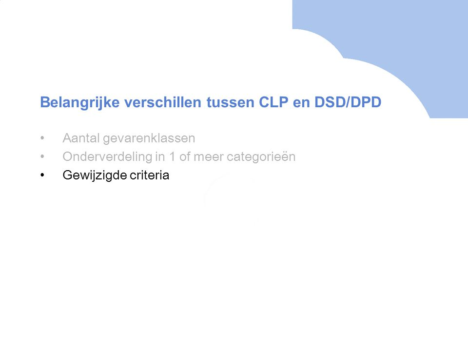 •Aantal gevarenklassen •Onderverdeling in 1 of meer categorieën •Gewijzigde criteria Belangrijke verschillen tussen CLP en DSD/DPD