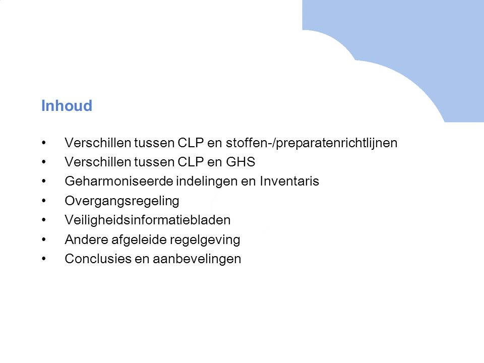 Inhoud •Verschillen tussen CLP en stoffen-/preparatenrichtlijnen •Verschillen tussen CLP en GHS •Geharmoniseerde indelingen en Inventaris •Overgangsregeling •Veiligheidsinformatiebladen •Andere afgeleide regelgeving •Conclusies en aanbevelingen
