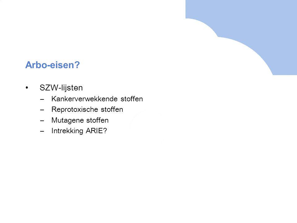 Arbo-eisen? •SZW-lijsten –Kankerverwekkende stoffen –Reprotoxische stoffen –Mutagene stoffen –Intrekking ARIE?