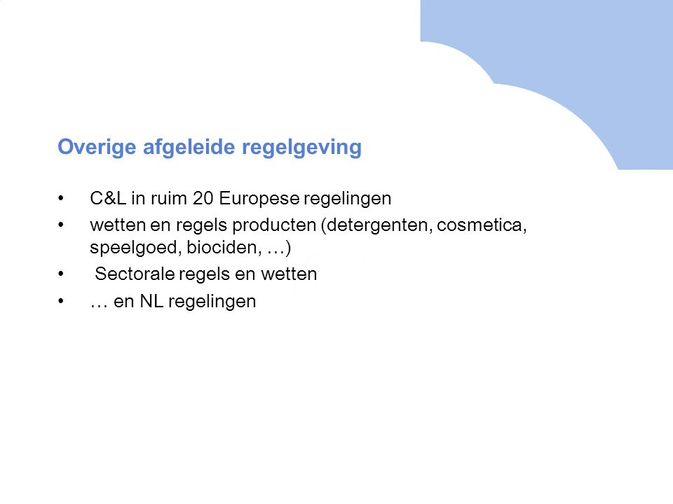 Overige afgeleide regelgeving •C&L in ruim 20 Europese regelingen •wetten en regels producten (detergenten, cosmetica, speelgoed, biociden, …) • Sectorale regels en wetten •… en NL regelingen