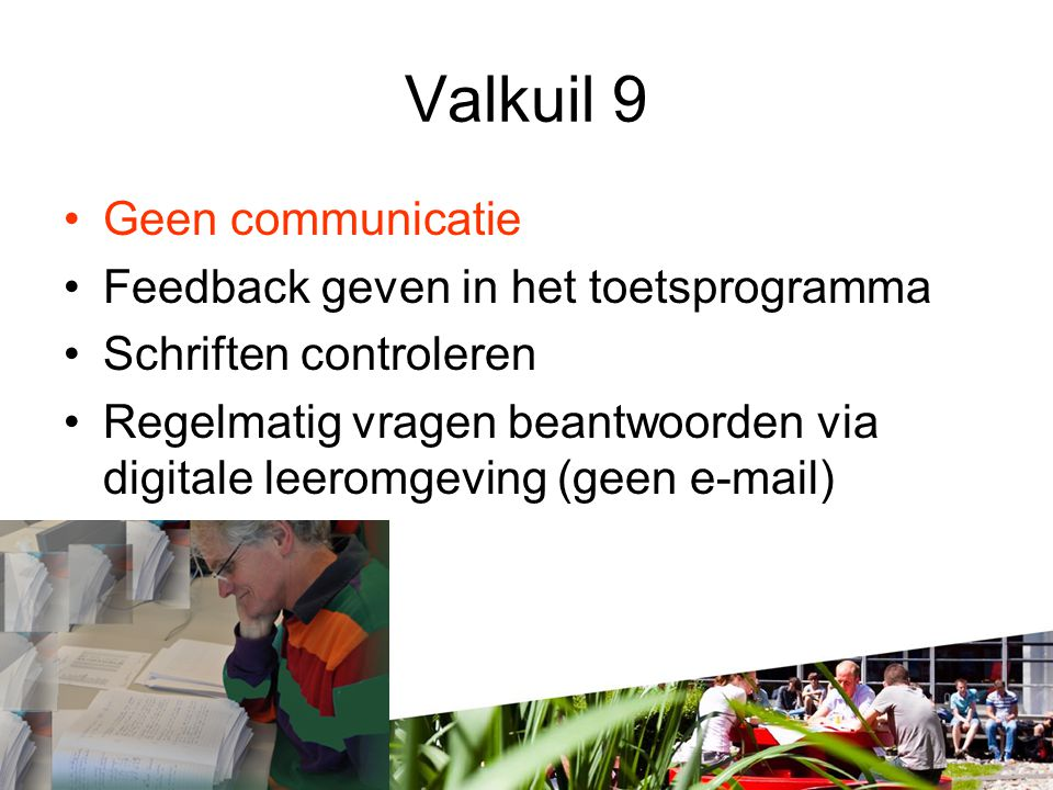 Valkuil 9 •Geen communicatie •Feedback geven in het toetsprogramma •Schriften controleren •Regelmatig vragen beantwoorden via digitale leeromgeving (geen e-mail)