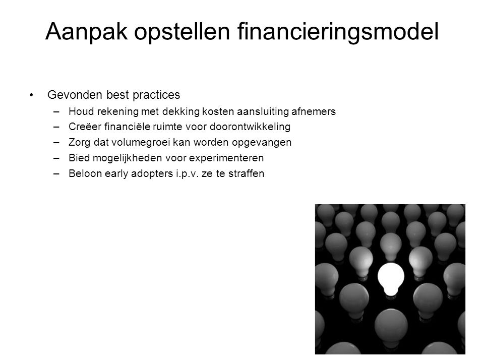 Aanpak opstellen financieringsmodel •Gevonden best practices –Houd rekening met dekking kosten aansluiting afnemers –Creëer financiële ruimte voor doo