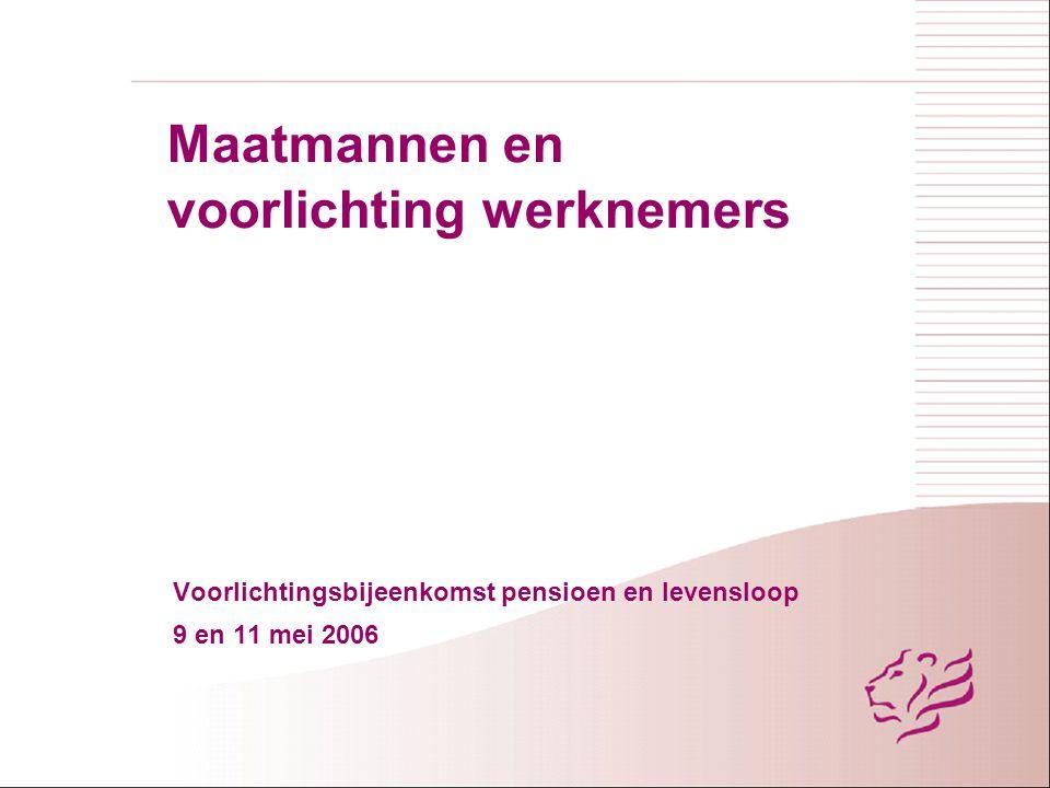 Maatmannen en voorlichting werknemers Voorlichtingsbijeenkomst pensioen en levensloop 9 en 11 mei 2006