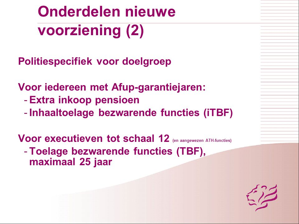 Onderdelen nieuwe voorziening (2) Politiespecifiek voor doelgroep Voor iedereen met Afup-garantiejaren: -Extra inkoop pensioen -Inhaaltoelage bezwaren