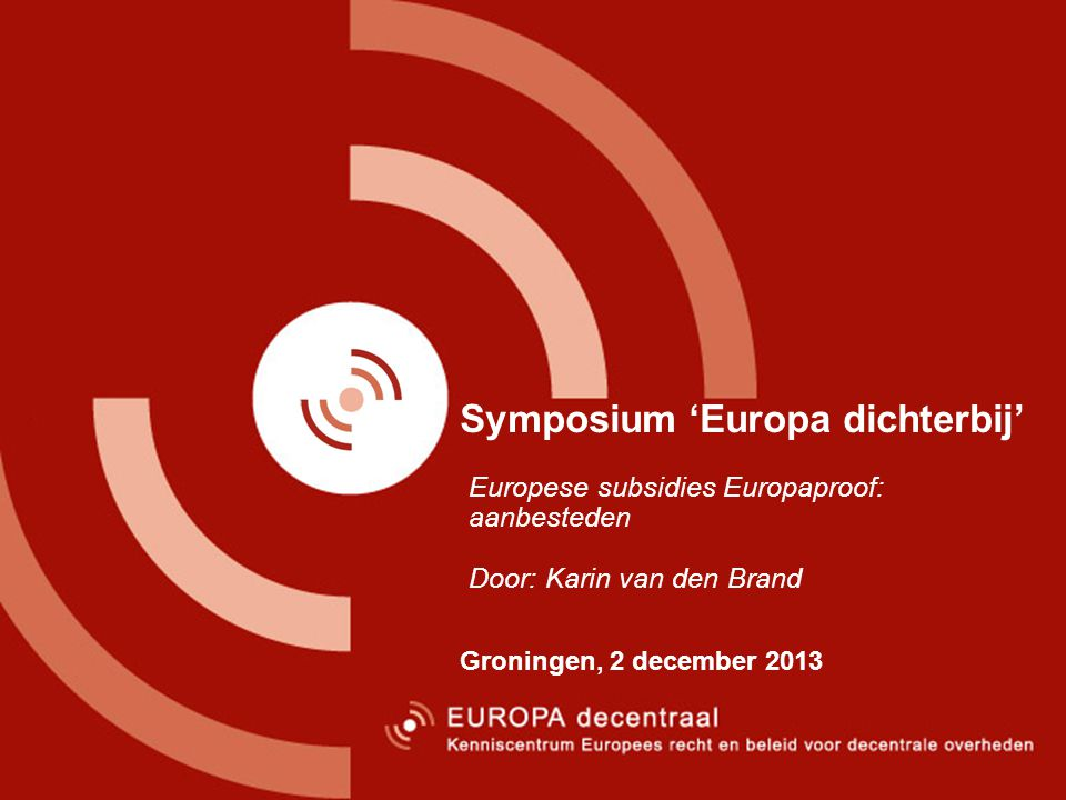 Symposium 'Europa dichterbij' Groningen, 2 december 2013 Europese subsidies Europaproof: aanbesteden Door: Karin van den Brand