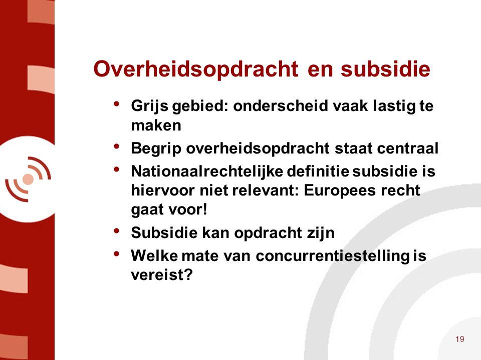 Overheidsopdracht en subsidie • Grijs gebied: onderscheid vaak lastig te maken • Begrip overheidsopdracht staat centraal • Nationaalrechtelijke defini