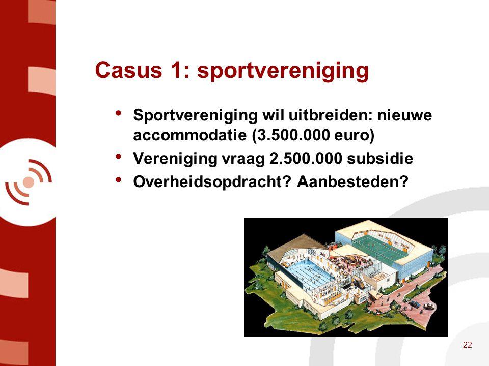 Casus 1: sportvereniging • Sportvereniging wil uitbreiden: nieuwe accommodatie (3.500.000 euro) • Vereniging vraag 2.500.000 subsidie • Overheidsopdra