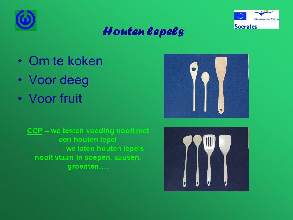 Houten lepels •Om te koken •Voor deeg •Voor fruit CCP – we testen voeding nooit met een houten lepel - we laten houten lepels nooit staan in soepen, s