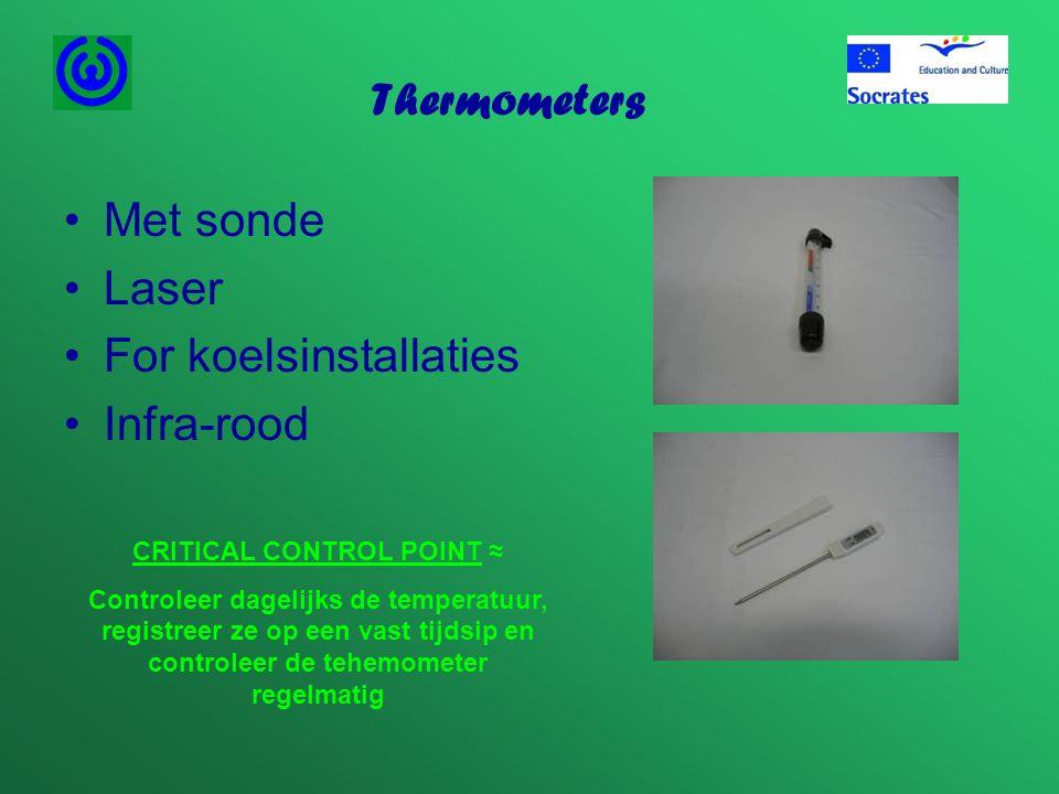 Thermometers •Met sonde •Laser •For koelsinstallaties •Infra-rood CRITICAL CONTROL POINT ≈ Controleer dagelijks de temperatuur, registreer ze op een v