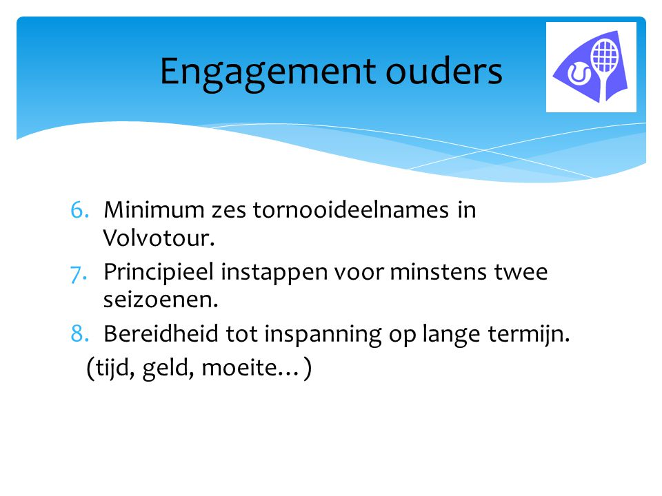 6.Minimum zes tornooideelnames in Volvotour. 7.Principieel instappen voor minstens twee seizoenen. 8.Bereidheid tot inspanning op lange termijn. (tijd