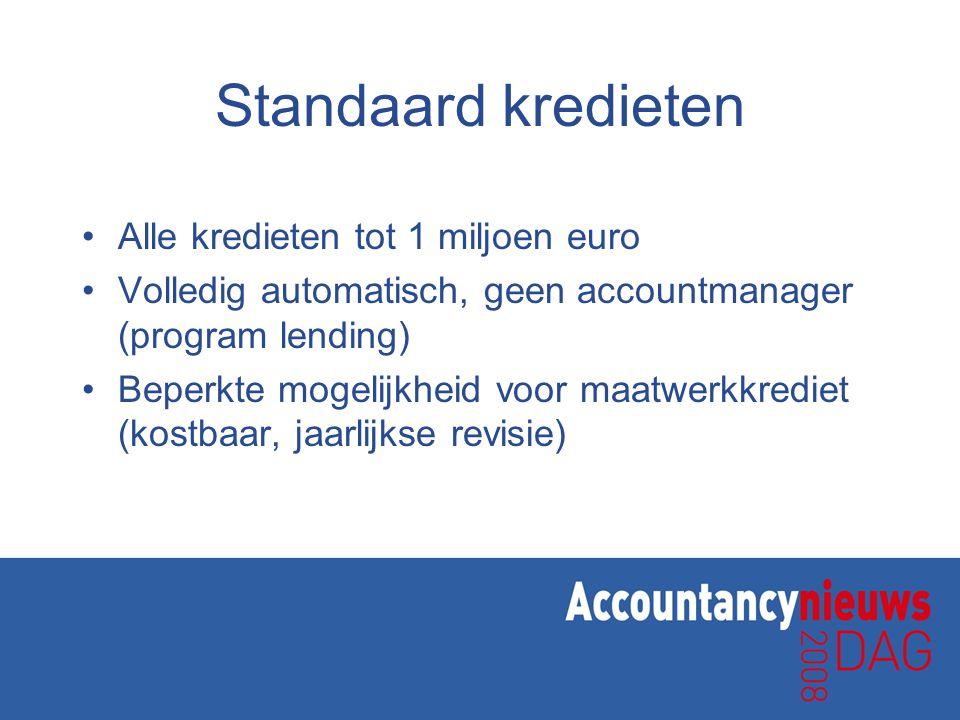 Standaard kredieten •Alle kredieten tot 1 miljoen euro •Volledig automatisch, geen accountmanager (program lending) •Beperkte mogelijkheid voor maatwerkkrediet (kostbaar, jaarlijkse revisie)