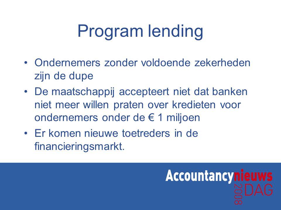 Program lending •Ondernemers zonder voldoende zekerheden zijn de dupe •De maatschappij accepteert niet dat banken niet meer willen praten over kredieten voor ondernemers onder de € 1 miljoen •Er komen nieuwe toetreders in de financieringsmarkt.