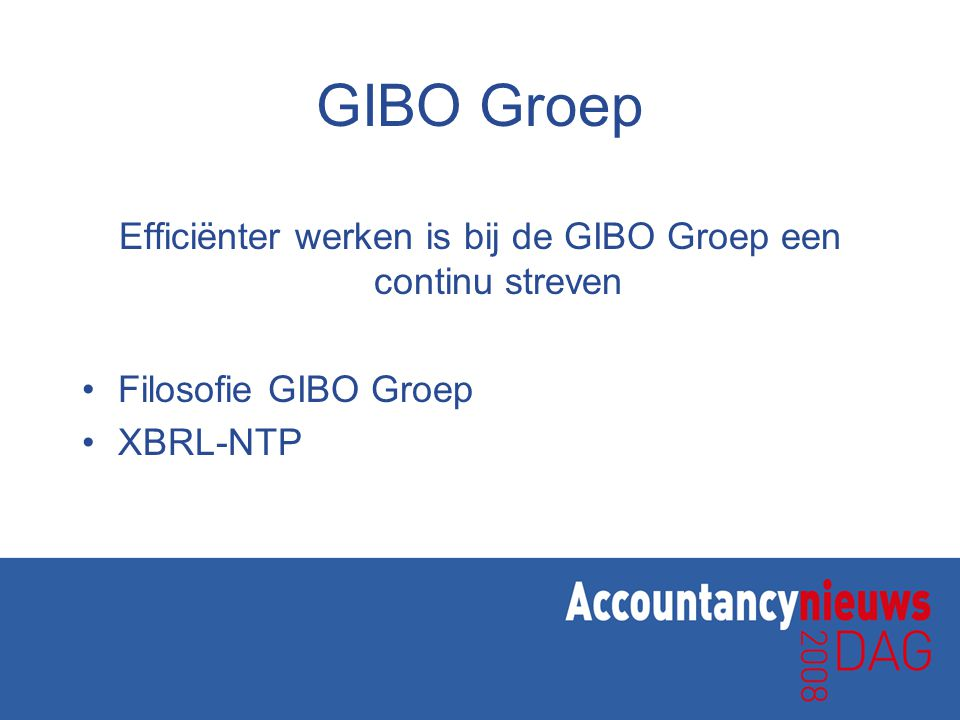 GIBO Groep Efficiënter werken is bij de GIBO Groep een continu streven •Filosofie GIBO Groep •XBRL-NTP