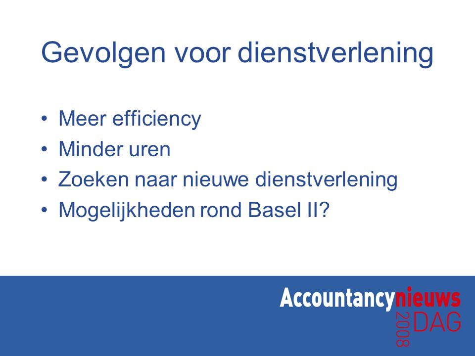 Gevolgen voor dienstverlening •Meer efficiency •Minder uren •Zoeken naar nieuwe dienstverlening •Mogelijkheden rond Basel II?