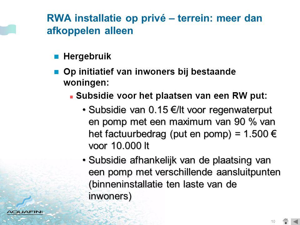 10 RWA installatie op privé – terrein: meer dan afkoppelen alleen  Hergebruik  Op initiatief van inwoners bij bestaande woningen:  Subsidie voor het plaatsen van een RW put: •Subsidie van 0.15 €/lt voor regenwaterput en pomp met een maximum van 90 % van het factuurbedrag (put en pomp) = 1.500 € voor 10.000 lt •Subsidie afhankelijk van de plaatsing van een pomp met verschillende aansluitpunten (binneninstallatie ten laste van de inwoners)
