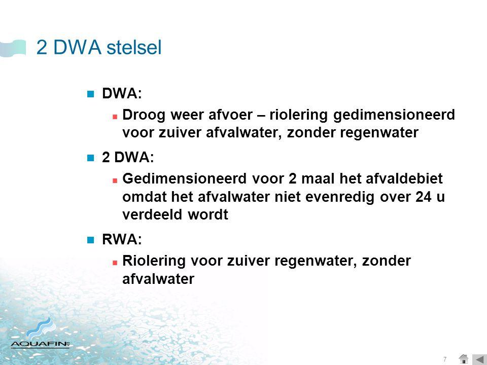 7 2 DWA stelsel  DWA:  Droog weer afvoer – riolering gedimensioneerd voor zuiver afvalwater, zonder regenwater  2 DWA:  Gedimensioneerd voor 2 maal het afvaldebiet omdat het afvalwater niet evenredig over 24 u verdeeld wordt  RWA:  Riolering voor zuiver regenwater, zonder afvalwater