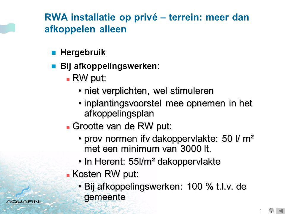 9 RWA installatie op privé – terrein: meer dan afkoppelen alleen  Hergebruik  Bij afkoppelingswerken:  RW put: •niet verplichten, wel stimuleren •inplantingsvoorstel mee opnemen in het afkoppelingsplan  Grootte van de RW put: •prov normen ifv dakoppervlakte: 50 l/ m² met een minimum van 3000 lt.